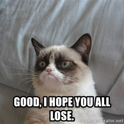 Grumpy cat good -  Good, I hope you all lose.