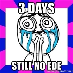 tears of joy dude - 3 days still no ede