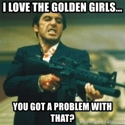 Tony Montana - I love the Golden Girls... You got a problem with that?
