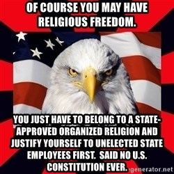 Bald Eagle - Of course you may have religious freedom. You just have to belong to a state-approved organized religion and justify yourself to unelected state employees first.  Said No U.S. Constitution ever.