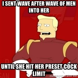 Zapp Brannigan - I sent wave after wave of men into her until she hit her preset cock limit