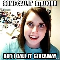Overly Attached Girlfriend creepy - some call it   stalking but i call it  giveaway