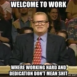 DrewCarey - welcome to work where working hard and dedication don't mean shit