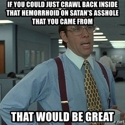 Office Space That Would Be Great - If you could just crawl back inside that hemorrhoid on satan's asshole that you came from that would be great
