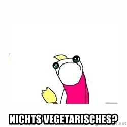 sad do all the things -  Nichts vegetarisches?