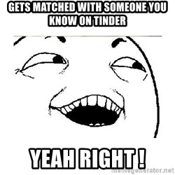 Yeah....Sure - gets matched with someone you know on tinder  yeah right !
