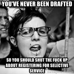 Hypocrite feminist  - You've never been drafted So you should shut the fuck up about registering for selective service