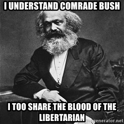 Karl Marx to the Rescue - I understand comrade bush I too share the blood of the libertarian