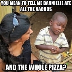 skeptical black kid - You mean to tell me dannielle ate all the nachos and the whole pizza?