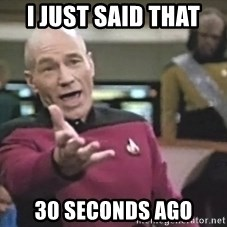 Captain Picard - I just said that  30 seconds ago