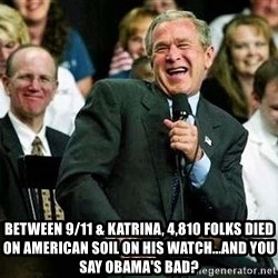Bush -  Between 9/11 & Katrina, 4,810 folks died on American soil on his watch...and you say Obama's bad?