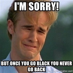 Crying Dawson - i'm sorry! but once you go black you never go back