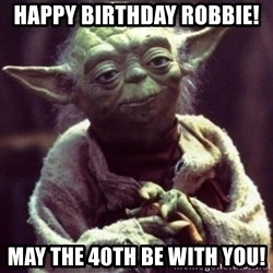 yoda star wars - HAPPY BIRTHDAY ROBBIE!   May the 40th be with you!