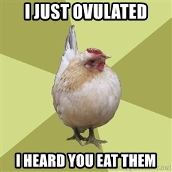 Uneducatedchicken - I just ovulated I heard you eat them