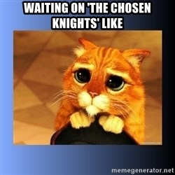 puss in boots eyes 2 - Waiting On 'The Chosen Knights' like
