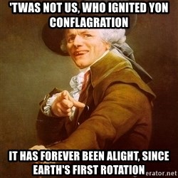Joseph Ducreux - 'Twas not us, who ignited yon conflagration It has forever been alight, since Earth's first rotation