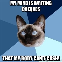 Chronic Illness Cat - My mind is writing cheques that my body can't cash!