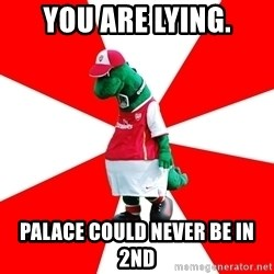 Arsenal Dinosaur - You are lying. palace could never be in 2nd