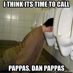 drunk meme - i think its time to call Pappas, Dan pappas