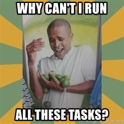Why can't I hold all these limes - Why can't I run all these tasks?