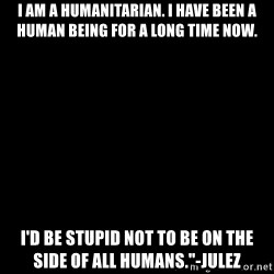 """Blank Black - I am a humanitarian. I have been a human being for a long time now. I'd be stupid not to be on the side of all humans.""""-JuleZ"""