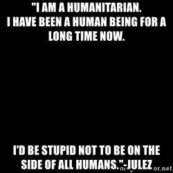 """Blank Black - """"I am a humanitarian.                              I have been a human being for a long time now. I'd be stupid not to be on the side of all humans.""""-JuleZ"""