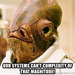 Ackbar -  our systems can't complexity of that magnitude!