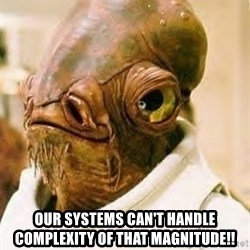 Ackbar -  Our systems can't handle complexity of that magnitude!!