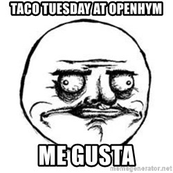 Me Gusta face - Taco tuesday at openhym ME GUSTA