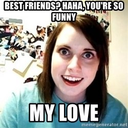 Overly Attached Girlfriend creepy - BEST FRIENDS? HAHA, YOU'RE SO FUNNY MY LOVE