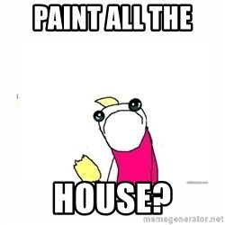 sad do all the things - PAINT ALL THE  HOUSE?