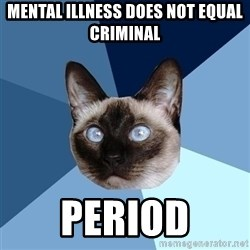 Chronic Illness Cat - Mental illness does NOT equal criminal Period