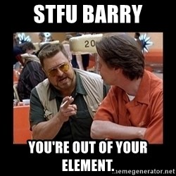 walter sobchak - STFU Barry You're out of your element.