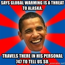 Obama - says global warming is a threat to alaska. Travels there in his personal 747 to tell us so.