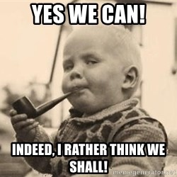 Serious Baby - Yes we can! Indeed, I rather think we shall!
