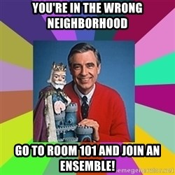 mr rogers  - You're in the wrong neighborhood go to room 101 and join an ensemble!