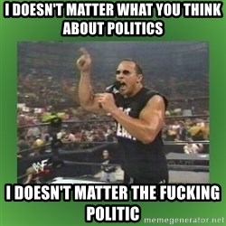 The Rock It Doesn't Matter - I DOESN'T MATTER WHAT YOU THINK ABOUT POLITICS I DOESN'T MATTER THE FUCKING POLITIC