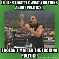 The Rock It Doesn't Matter - I DOESN'T MATTER WHAT YOU THINK ABOUT POLITICS!! I DOESN'T MATTER THE FUCKING POLITIC!!
