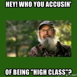 "Si Robertson - Hey! Who you accusin' of being ""high class""?"