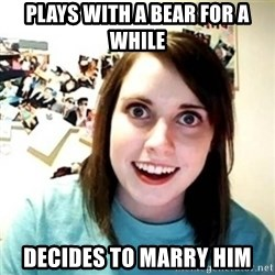 Overly Attached Girlfriend creepy - Plays with a bear for a while decides to marry him