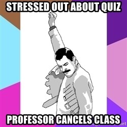 Freddie Mercury rage pose - Stressed out about quiz Professor cancels class