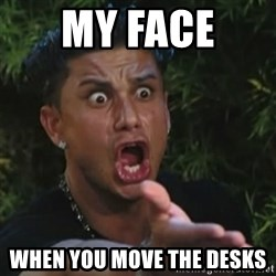 Angry Guido  - My face  When you move the desks