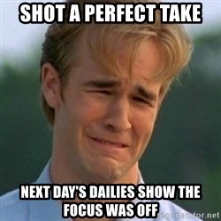90s Problems - SHOT A PERFECT TAKE NEXT DAY'S DAILIES SHOW THE FOCUS WAS OFF