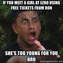 She's too young for you brah - If you meet a girl at EZOO using free tickets from Ron    she's too young for you bro