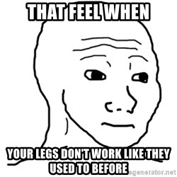 That Feel Guy - That feel when your legs don't work like they used to before