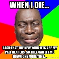 Sad Brutha - when i die...  I ask that the New York Jets are my pall bearers, so they can let me down one more time...