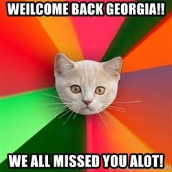 Advice Cat - WEILCOME BACK GEORGIA!! WE ALL MISSED YOU ALOT!