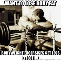 Sad Bodybuilder - Want to lose body fat Bodyweight excersises get less effective