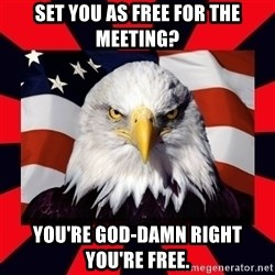Bald Eagle - Set you as free for the meeting? You're God-damn right you're free.
