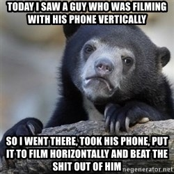 Confessions Bear - today i saw a guy who was filming with his phone vertically So i went there, took his phone, put it to film horizontally and beat the shit out of him